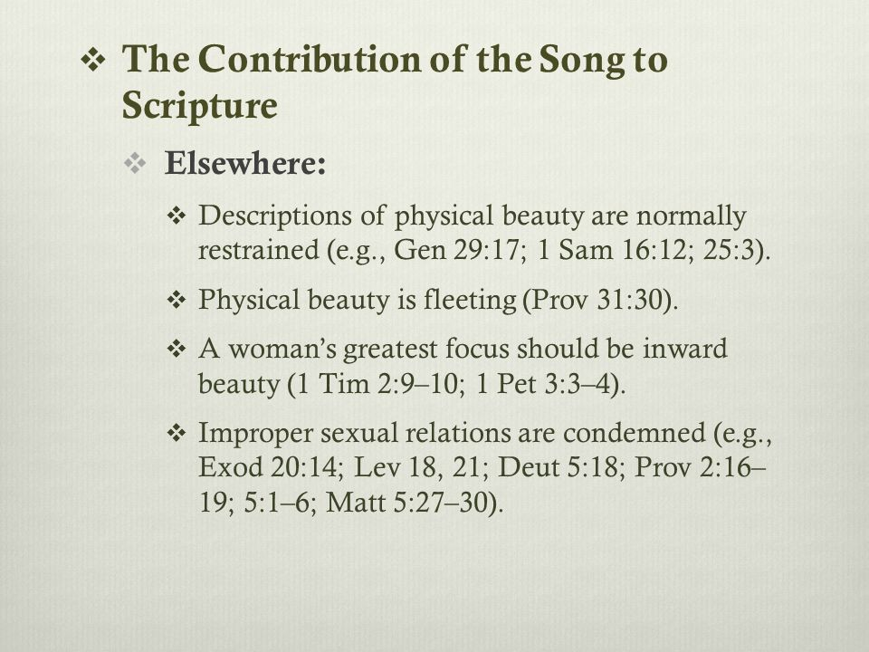  The Contribution of the Song to Scripture  Elsewhere:  Descriptions of physical beauty are normally restrained (e.g., Gen 29:17; 1 Sam 16:12; 25:3).