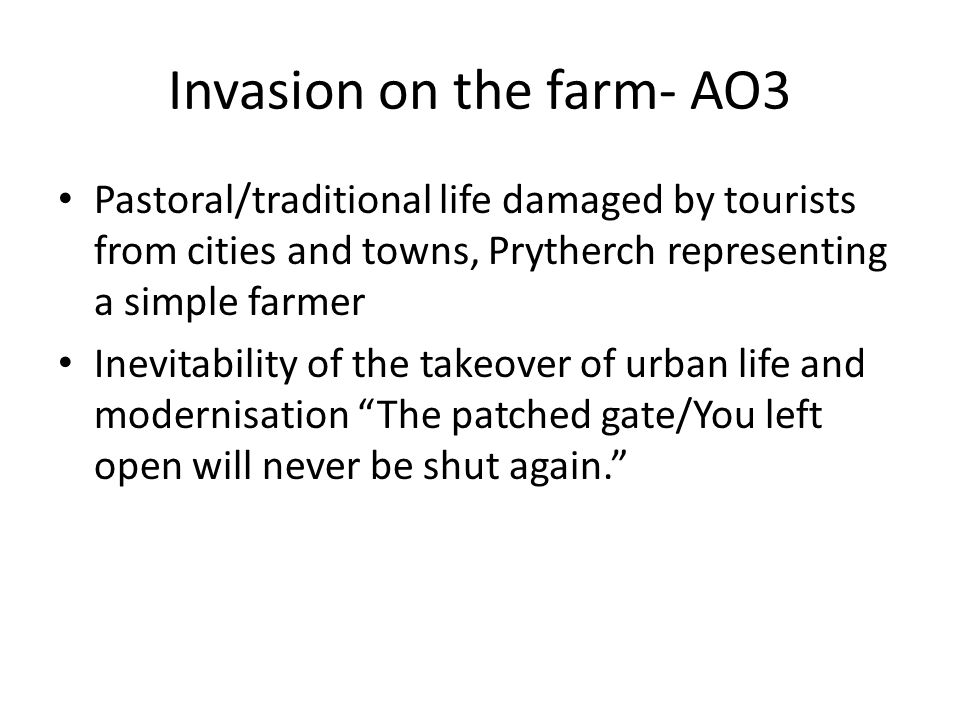 Invasion on the farm- AO3 Pastoral/traditional life damaged by tourists from cities and towns, Prytherch representing a simple farmer Inevitability of