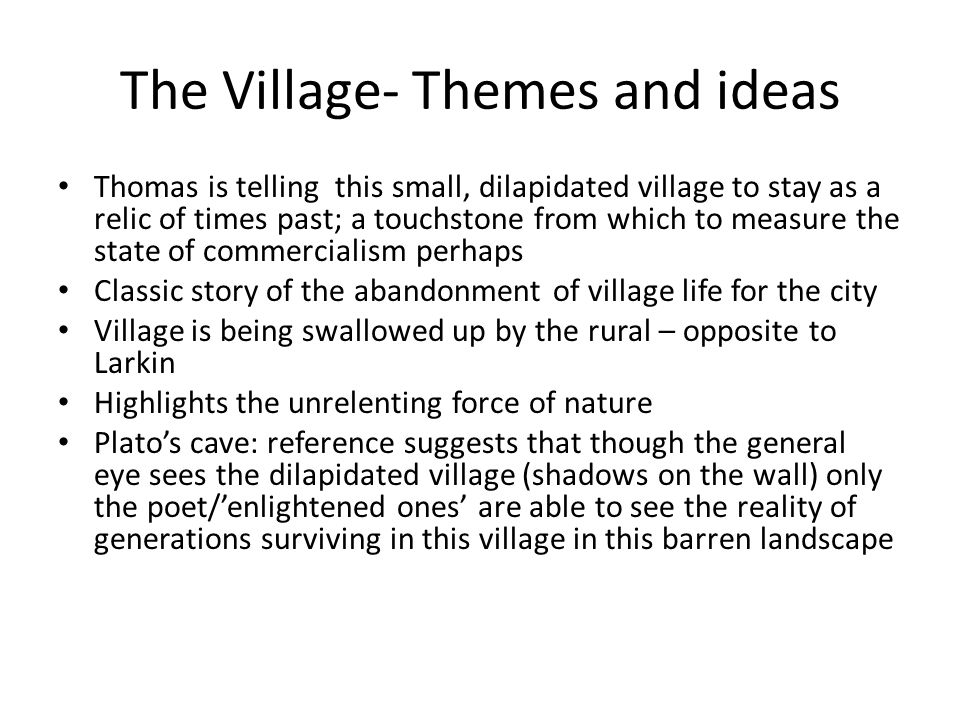 The Village- Themes and ideas Thomas is telling this small, dilapidated village to stay as a relic of times past; a touchstone from which to measure t