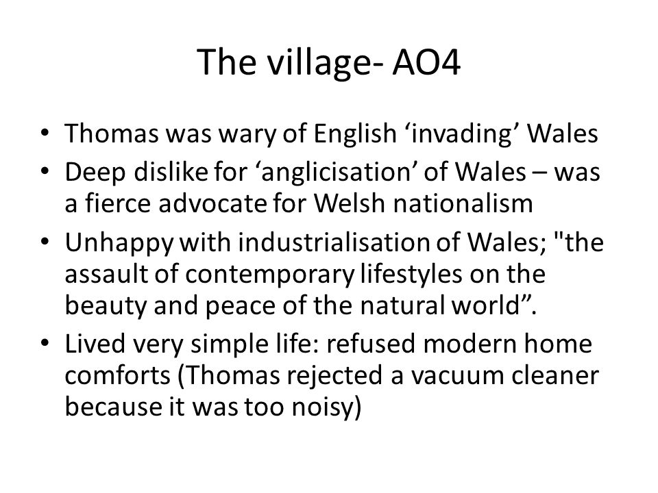 The village- AO4 Thomas was wary of English 'invading' Wales Deep dislike for 'anglicisation' of Wales – was a fierce advocate for Welsh nationalism Unhappy with industrialisation of Wales; the assault of contemporary lifestyles on the beauty and peace of the natural world .