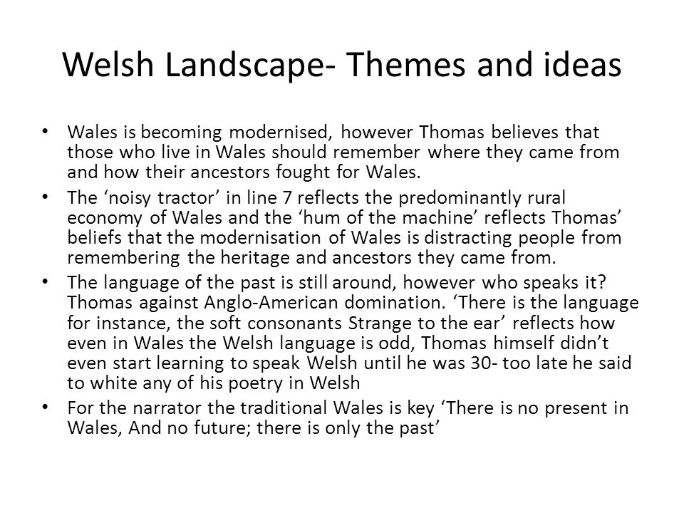 Welsh Landscape- Themes and ideas Wales is becoming modernised, however Thomas believes that those who live in Wales should remember where they came f