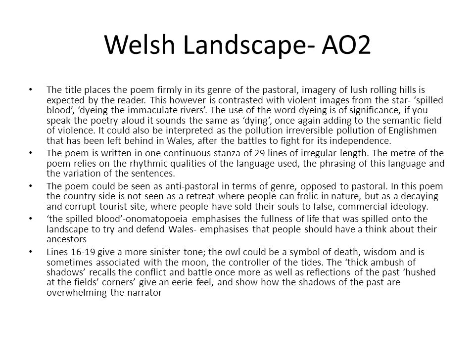 Welsh Landscape- AO2 The title places the poem firmly in its genre of the pastoral, imagery of lush rolling hills is expected by the reader. This howe