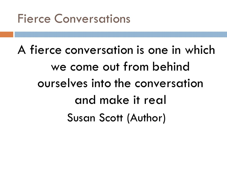 Fierce Conversations A fierce conversation is one in which we come out from behind ourselves into the conversation and make it real Susan Scott (Author)