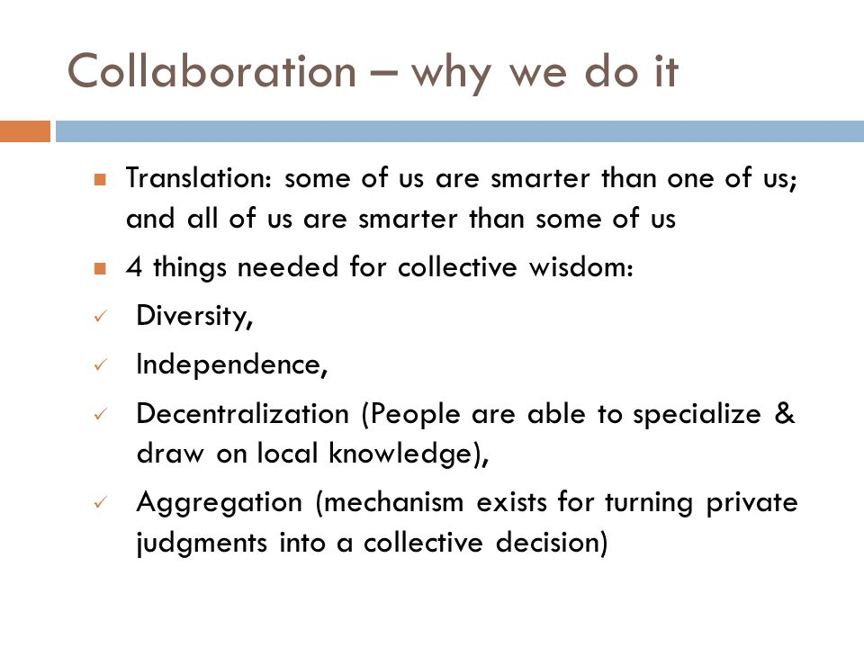 Collaboration – why we do it Translation: some of us are smarter than one of us; and all of us are smarter than some of us 4 things needed for collective wisdom: Diversity, Independence, Decentralization (People are able to specialize & draw on local knowledge), Aggregation (mechanism exists for turning private judgments into a collective decision)