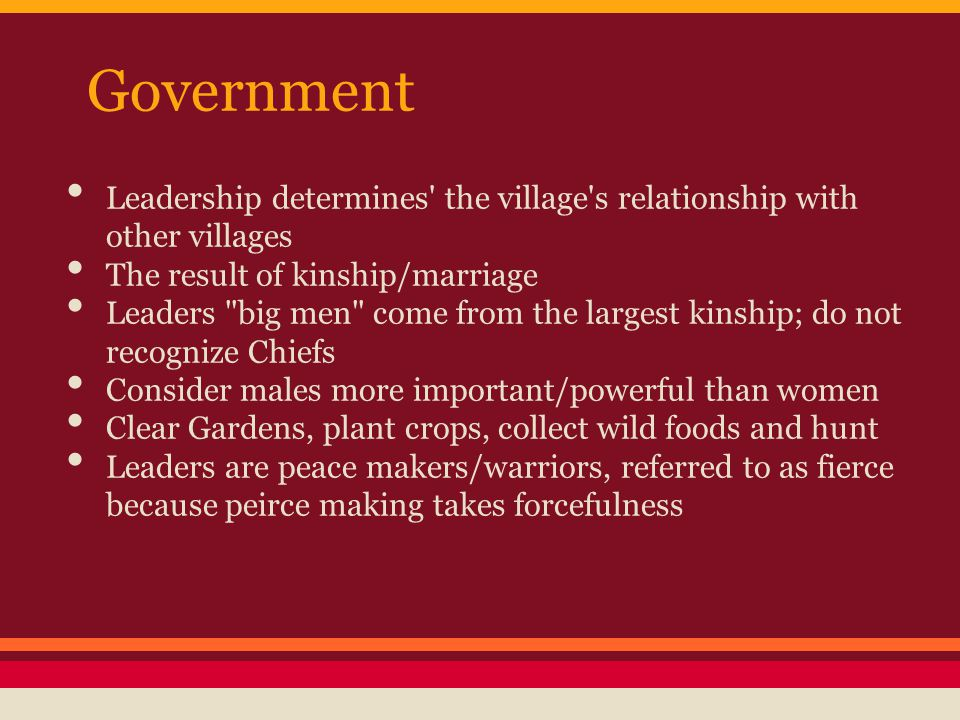 Government Leadership determines the village s relationship with other villages The result of kinship/marriage Leaders big men come from the largest kinship; do not recognize Chiefs Consider males more important/powerful than women Clear Gardens, plant crops, collect wild foods and hunt Leaders are peace makers/warriors, referred to as fierce because peirce making takes forcefulness