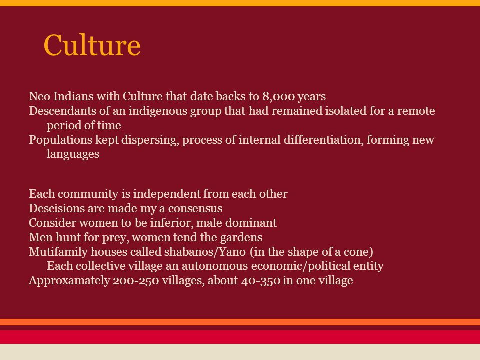 Culture Neo Indians with Culture that date backs to 8,000 years Descendants of an indigenous group that had remained isolated for a remote period of time Populations kept dispersing, process of internal differentiation, forming new languages Each community is independent from each other Descisions are made my a consensus Consider women to be inferior, male dominant Men hunt for prey, women tend the gardens Mutifamily houses called shabanos/Yano (in the shape of a cone) Each collective village an autonomous economic/political entity Approxamately 200-250 villages, about 40-350 in one village