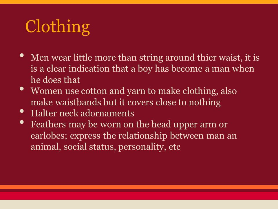 Clothing Men wear little more than string around thier waist, it is is a clear indication that a boy has become a man when he does that Women use cotton and yarn to make clothing, also make waistbands but it covers close to nothing Halter neck adornaments Feathers may be worn on the head upper arm or earlobes; express the relationship between man an animal, social status, personality, etc