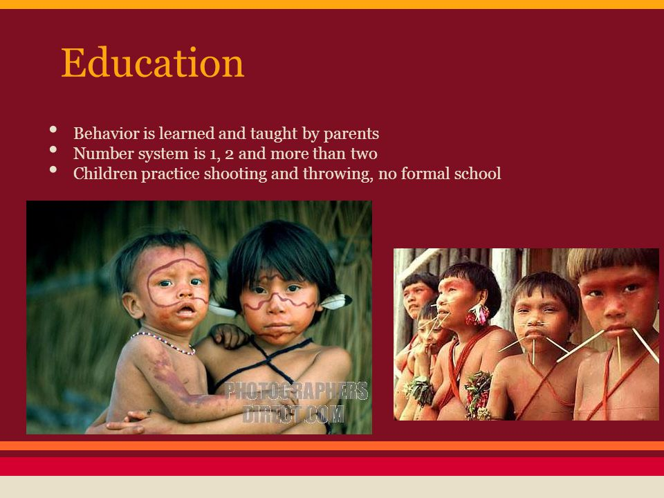 Education Behavior is learned and taught by parents Number system is 1, 2 and more than two Children practice shooting and throwing, no formal school