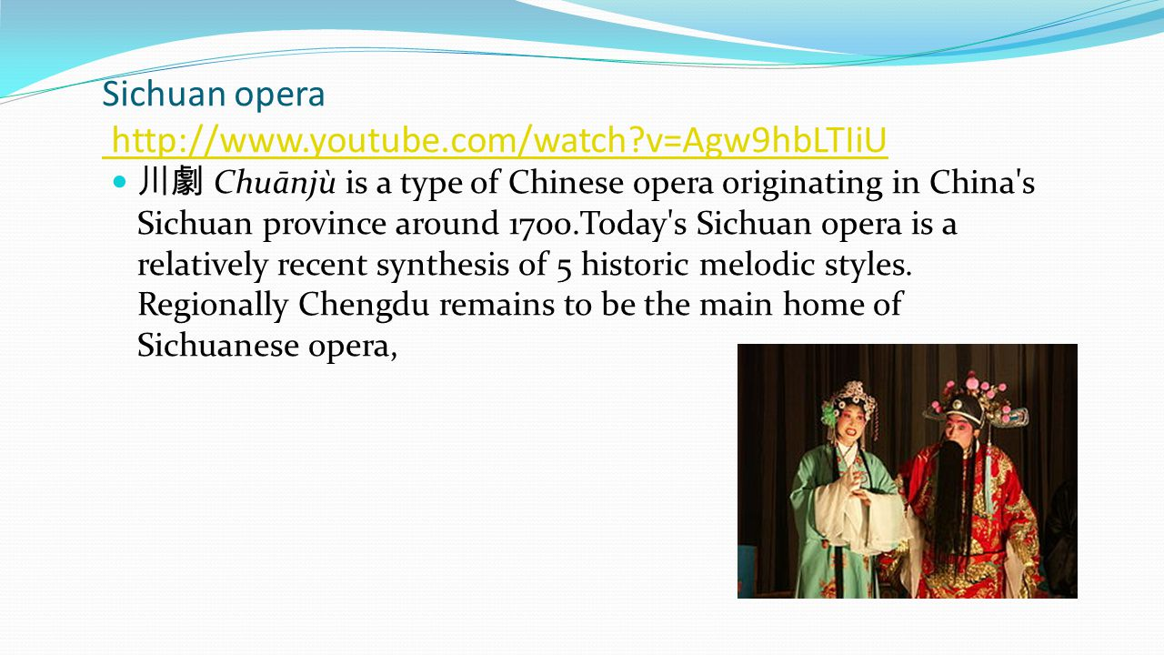 Sichuan opera http://www.youtube.com/watch?v=Agw9hbLTIiU http://www.youtube.com/watch?v=Agw9hbLTIiU 川劇 Chuānjù is a type of Chinese opera originating in China s Sichuan province around 1700.Today s Sichuan opera is a relatively recent synthesis of 5 historic melodic styles.