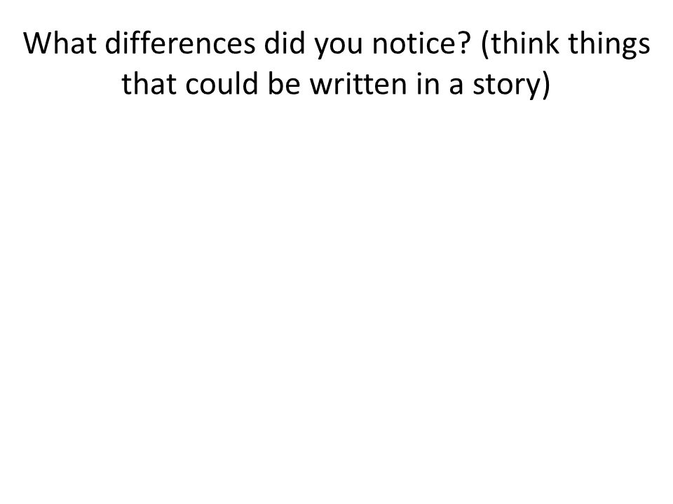 What differences did you notice? (think things that could be written in a story)