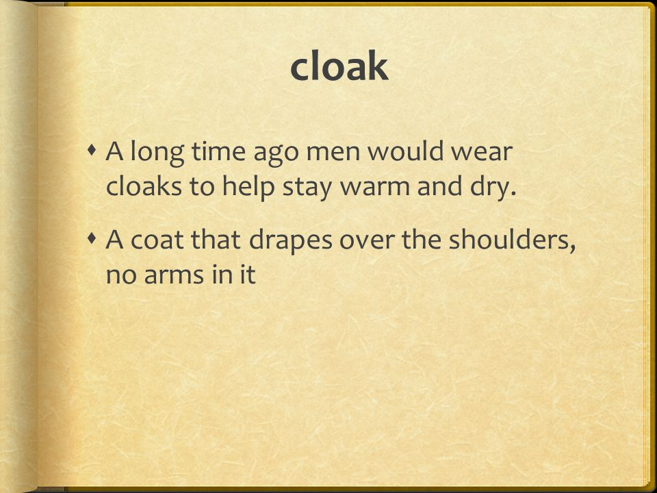 cloak  A long time ago men would wear cloaks to help stay warm and dry.