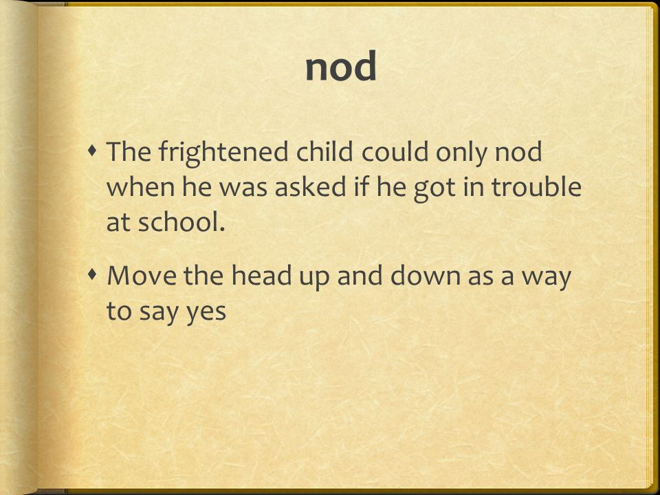 nod  The frightened child could only nod when he was asked if he got in trouble at school.