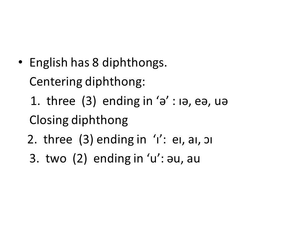 English has 8 diphthongs. Centering diphthong: 1. three (3) ending in 'ə' : ɪə, eə, uə Closing diphthong 2. three (3) ending in 'ɪ': eɪ, aɪ, ɔɪ 3. two