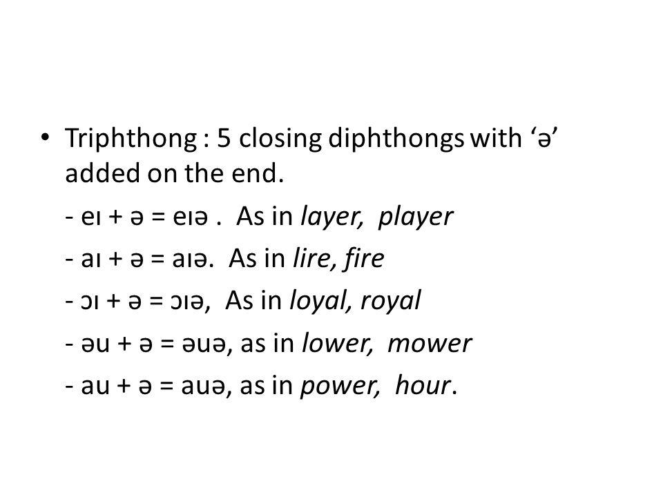 Triphthong : 5 closing diphthongs with 'ə' added on the end. - eɪ + ə = eɪə. As in layer, player - aɪ + ə = aɪə. As in lire, fire - ɔɪ + ə = ɔɪə, As i