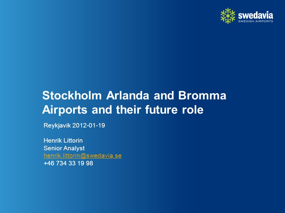Stockholm Arlanda and Bromma Airports and their future role Reykjavik 2012-01-19 Henrik Littorin Senior Analyst henrik.littorin@swedavia.se +46 734 33 19 98