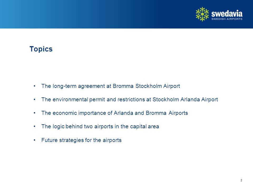 2 The long-term agreement at Bromma Stockholm Airport The environmental permit and restrictions at Stockholm Arlanda Airport The economic importance of Arlanda and Bromma Airports The logic behind two airports in the capital area Future strategies for the airports Topics
