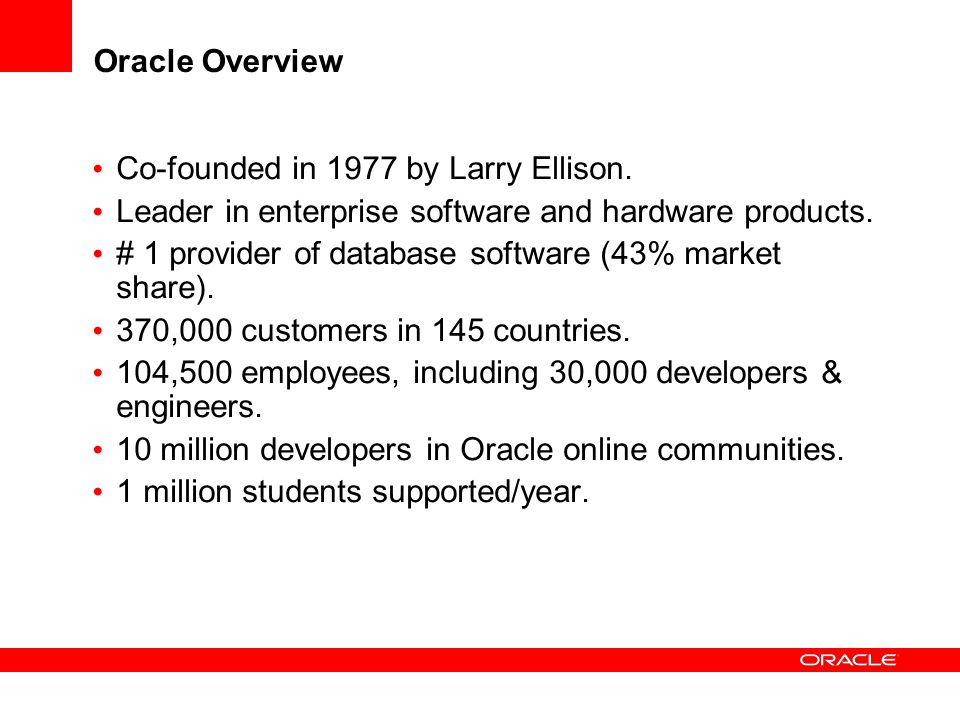 Oracle Overview Industry# of Companies Aero and Defense11 of top 11 organizations Education and Research9 of top 10 universities Communications20 of top 20 service providers Life Sciences20 of top 20 pharmaceuticals Travel3 of top 5 airlines Financial Services10 of top 10 global banks Media/EntertainmentAll of the Fortune 500 global companies #1 in 50 product and industry categories