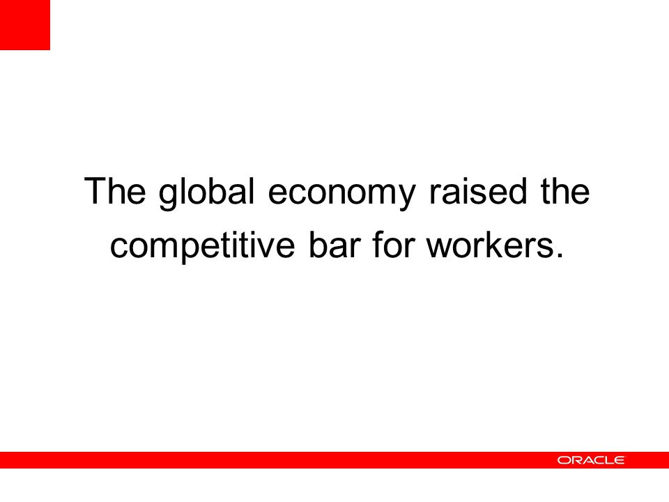 The global economy raised the competitive bar for workers.