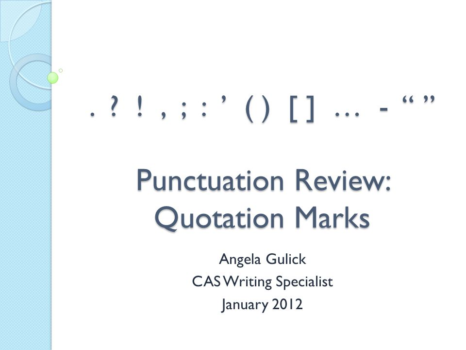 """. ? !, ; : ' ( ) [ ] … - """" """" Punctuation Review: Quotation Marks Angela Gulick CAS Writing Specialist January 2012"""
