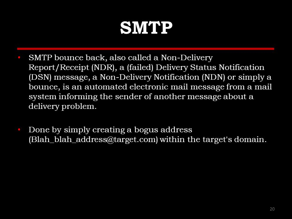 SMTP SMTP bounce back, also called a Non-Delivery Report/Receipt (NDR), a (failed) Delivery Status Notification (DSN) message, a Non-Delivery Notification (NDN) or simply a bounce, is an automated electronic mail message from a mail system informing the sender of another message about a delivery problem.