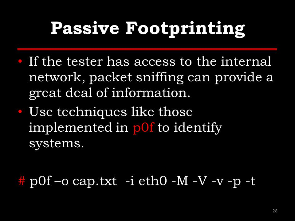 Passive Footprinting If the tester has access to the internal network, packet sniffing can provide a great deal of information.