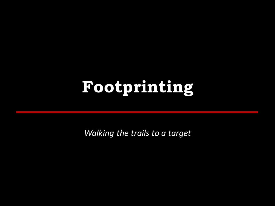 Outline External Footprinting – Identify External Ranges – Passive, and Active Internal Footprinting – Identify Internal Ranges – Passive, and Active 5