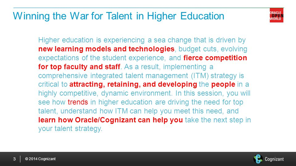© 2014 Cognizant 3 Winning the War for Talent in Higher Education Higher education is experiencing a sea change that is driven by new learning models and technologies, budget cuts, evolving expectations of the student experience, and fierce competition for top faculty and staff.