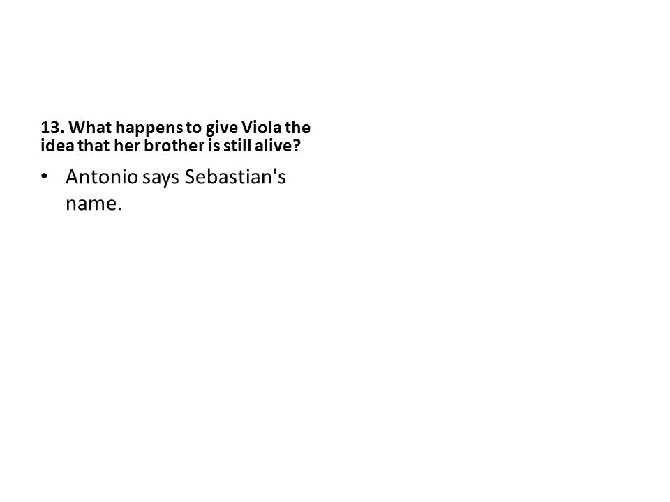 13. What happens to give Viola the idea that her brother is still alive? Antonio says Sebastian's name.
