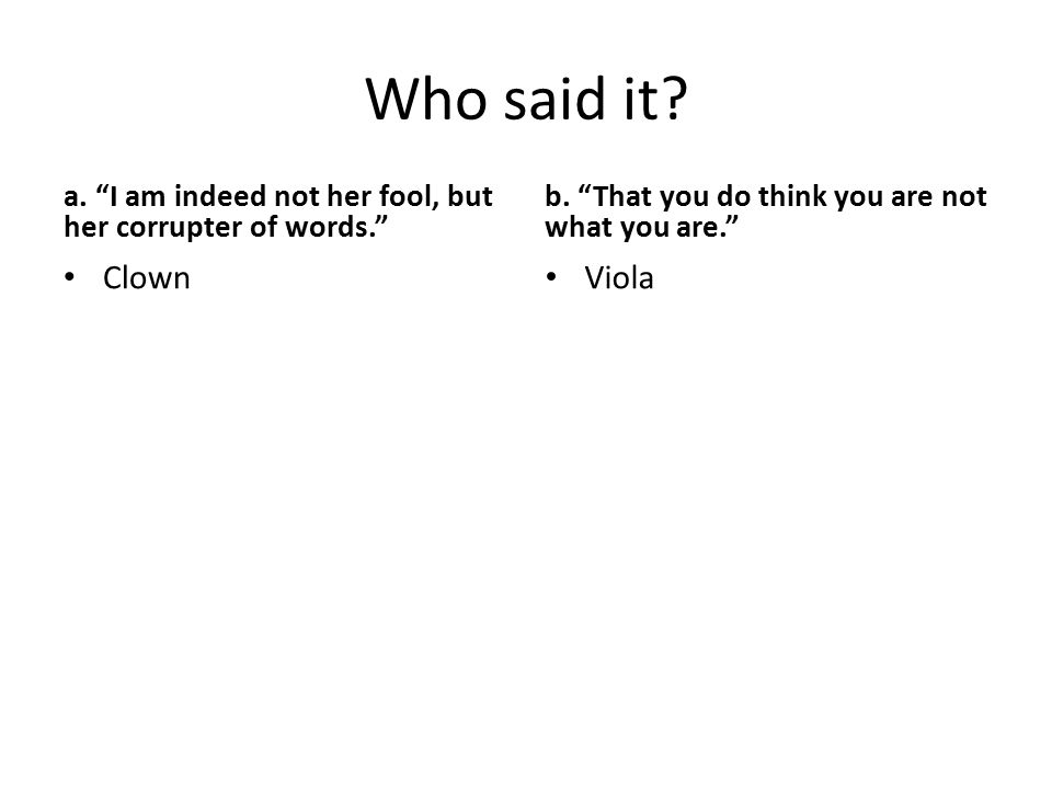 "Who said it? a. ""I am indeed not her fool, but her corrupter of words."" Clown b. ""That you do think you are not what you are."" Viola"