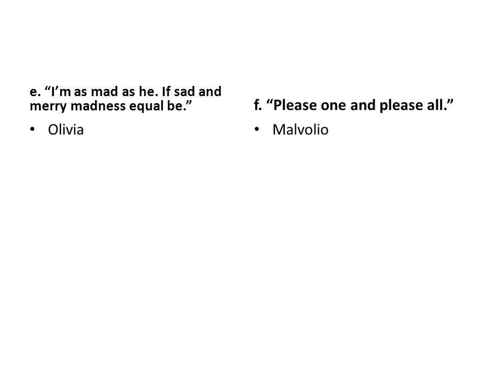 "e. ""I'm as mad as he. If sad and merry madness equal be."" Olivia f. ""Please one and please all."" Malvolio"