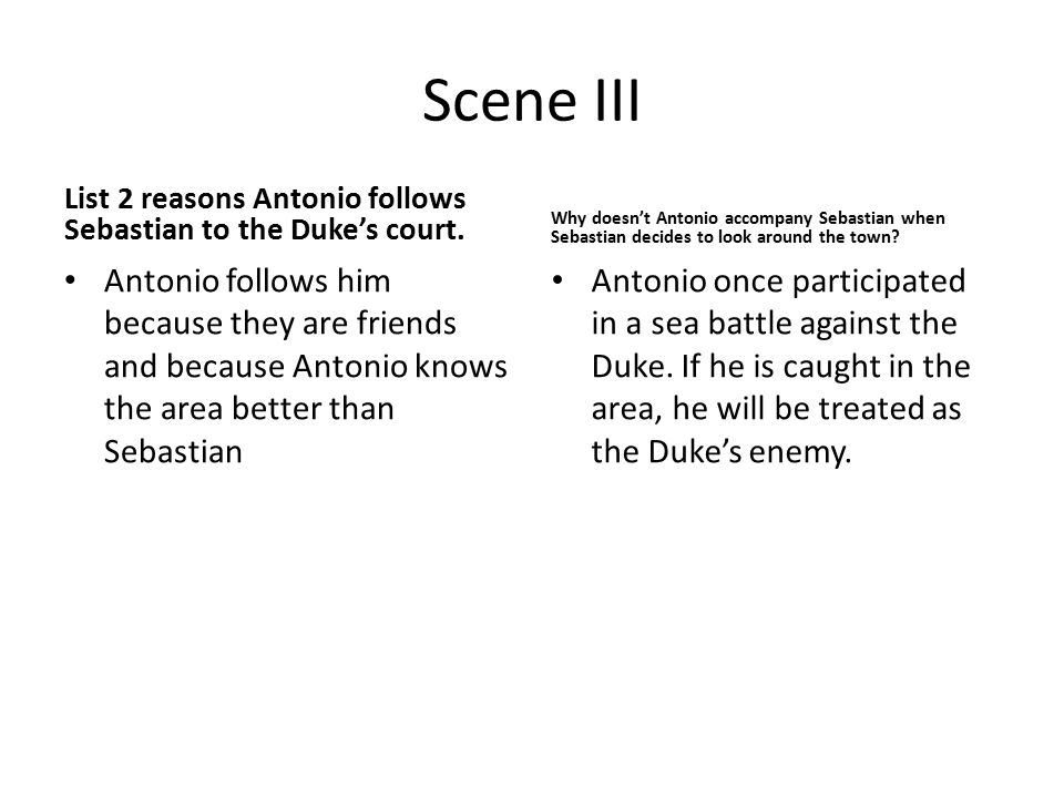 Scene III List 2 reasons Antonio follows Sebastian to the Duke's court. Antonio follows him because they are friends and because Antonio knows the are