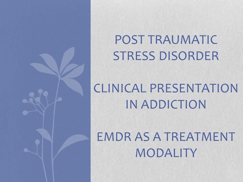 POST TRAUMATIC STRESS DISORDER CLINICAL PRESENTATION IN ADDICTION EMDR AS A TREATMENT MODALITY