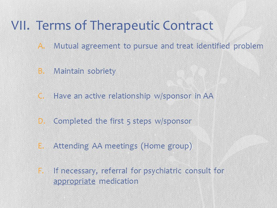 VII. Terms of Therapeutic Contract A.Mutual agreement to pursue and treat identified problem B.Maintain sobriety C.Have an active relationship w/spons