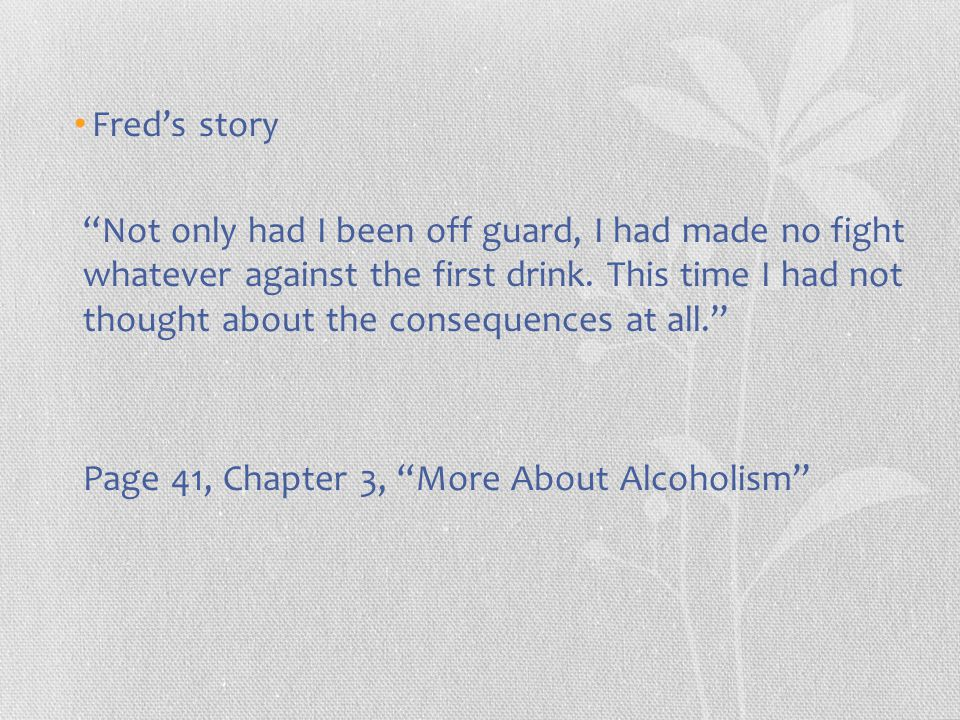 Fred's story Not only had I been off guard, I had made no fight whatever against the first drink.