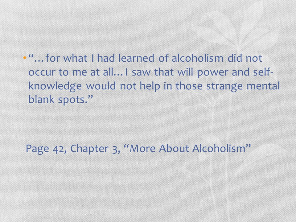 """""""…for what I had learned of alcoholism did not occur to me at all…I saw that will power and self- knowledge would not help in those strange mental bla"""