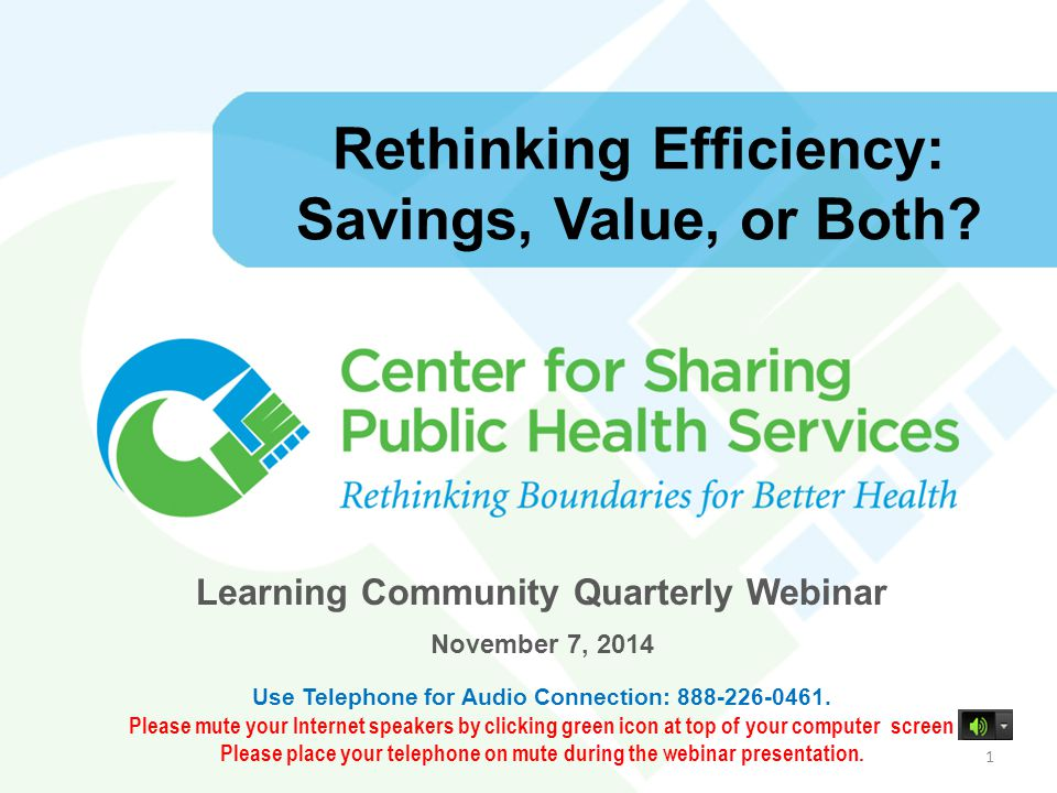 Rethinking Efficiency: Savings, Value, or Both? Learning Community Quarterly Webinar November 7, 2014 Use Telephone for Audio Connection: 888-226-0461