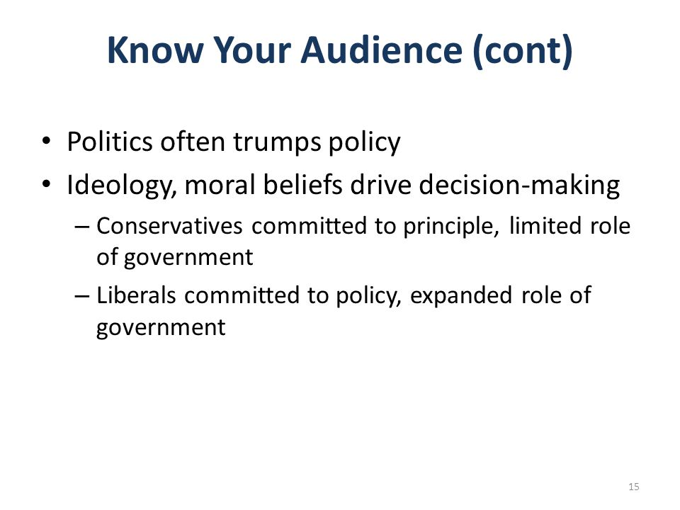 Know Your Audience (cont) Politics often trumps policy Ideology, moral beliefs drive decision-making – Conservatives committed to principle, limited role of government – Liberals committed to policy, expanded role of government 15