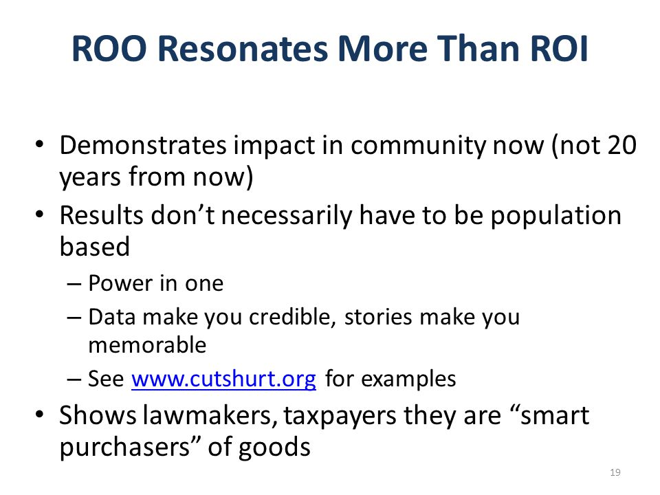 ROO Resonates More Than ROI Demonstrates impact in community now (not 20 years from now) Results don't necessarily have to be population based – Power in one – Data make you credible, stories make you memorable – See www.cutshurt.org for exampleswww.cutshurt.org Shows lawmakers, taxpayers they are smart purchasers of goods 19