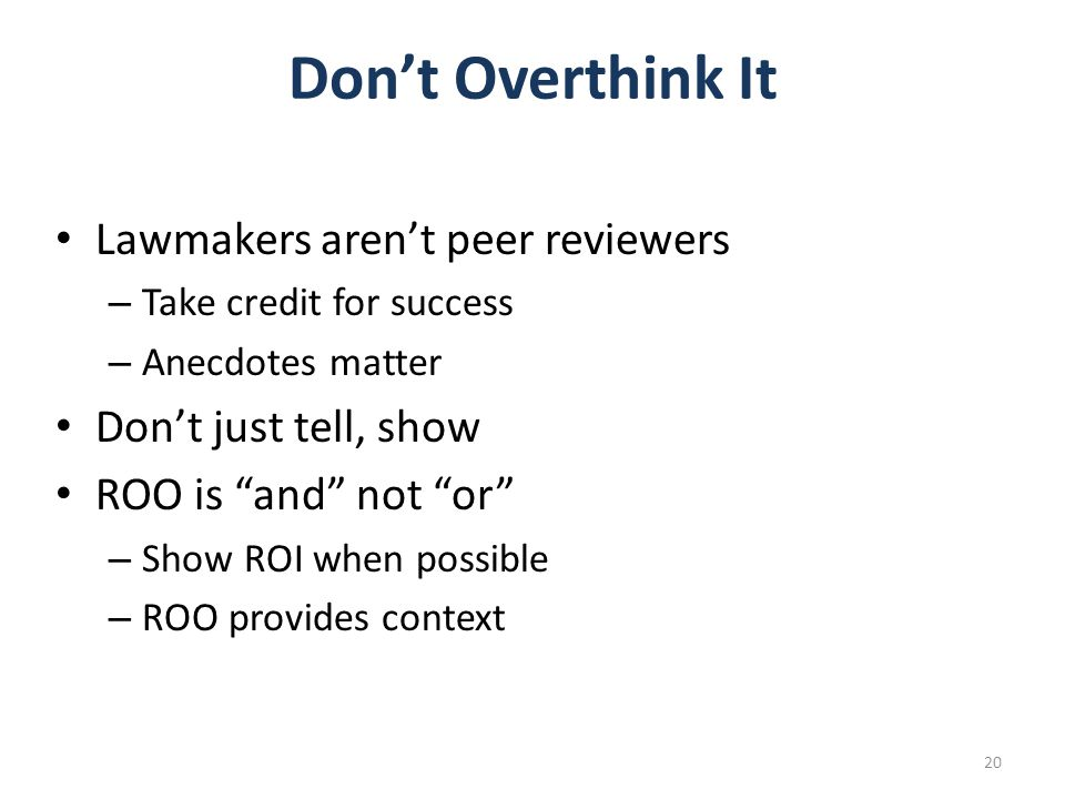 Don't Overthink It Lawmakers aren't peer reviewers – Take credit for success – Anecdotes matter Don't just tell, show ROO is and not or – Show ROI when possible – ROO provides context 20