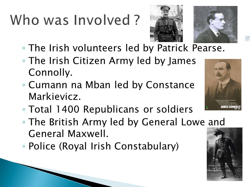 ◦ The Irish volunteers led by Patrick Pearse. ◦ The Irish Citizen Army led by James Connolly.