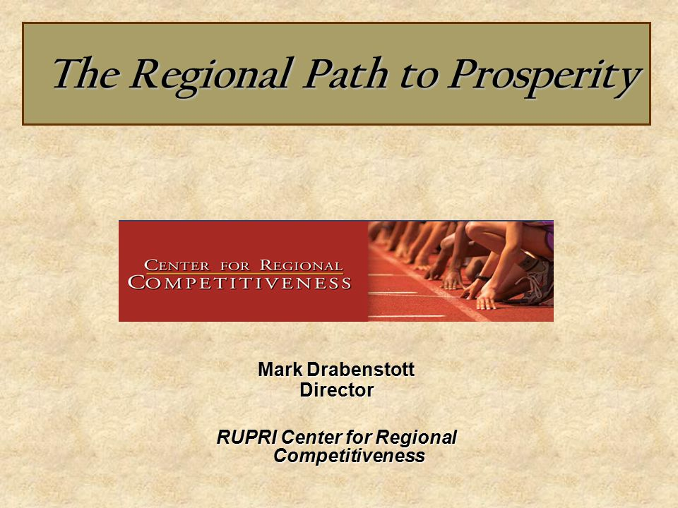The Regional Path to Prosperity The Regional Path to Prosperity Mark Drabenstott Director RUPRI Center for Regional Competitiveness