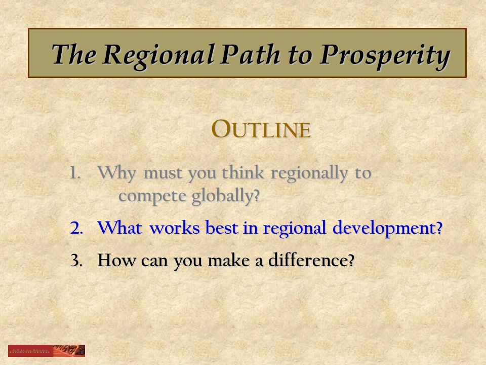The Regional Path to Prosperity O UTLINE 1.Why must you think regionally to compete globally.