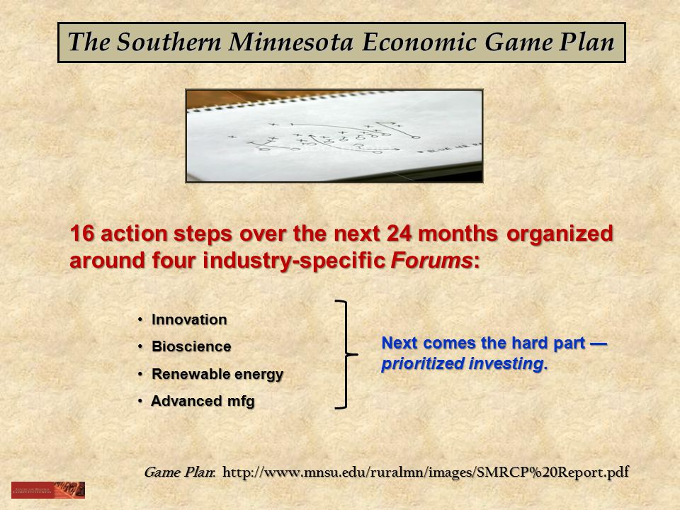 The Southern Minnesota Economic Game Plan 16 action steps over the next 24 months organized around four industry-specific Forums: Innovation Innovation Bioscience Bioscience Renewable energy Renewable energy Advanced mfg Advanced mfg Next comes the hard part — prioritized investing.