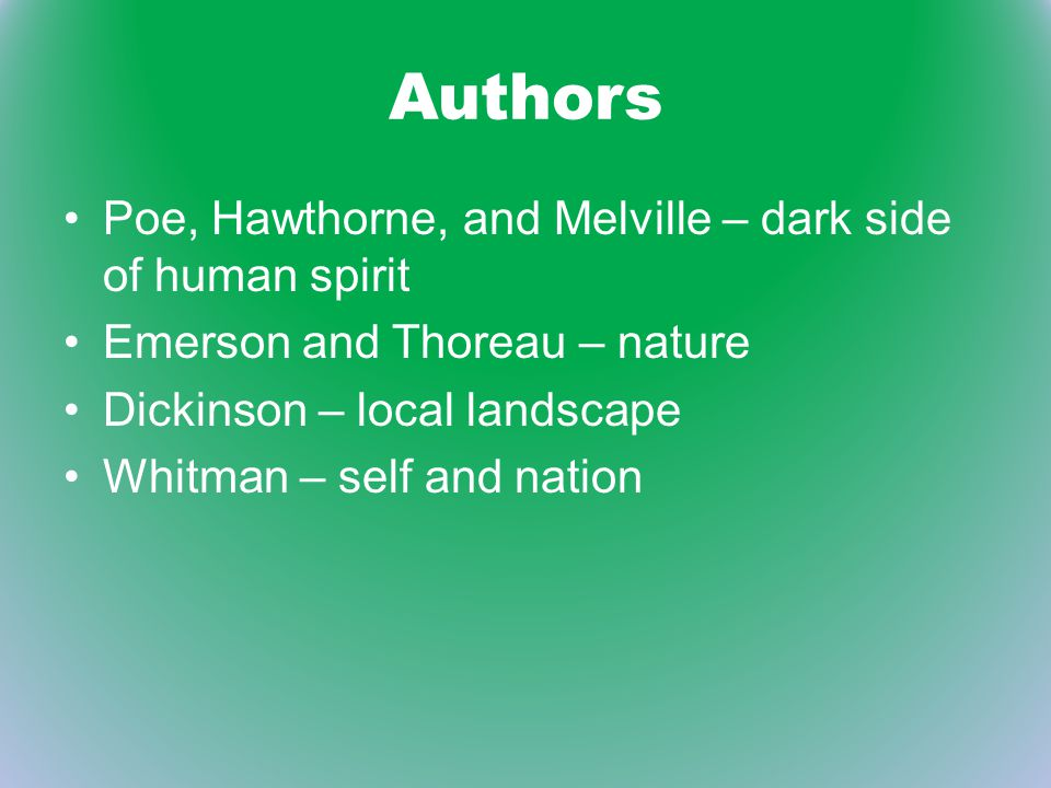 Authors Poe, Hawthorne, and Melville – dark side of human spirit Emerson and Thoreau – nature Dickinson – local landscape Whitman – self and nation
