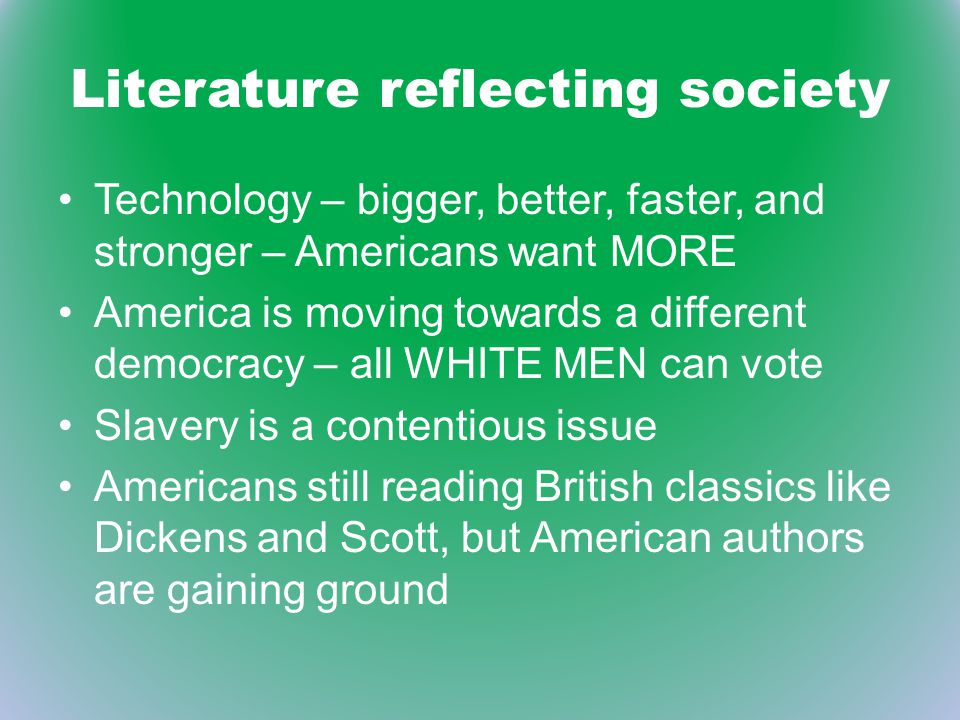 Literature reflecting society Technology – bigger, better, faster, and stronger – Americans want MORE America is moving towards a different democracy