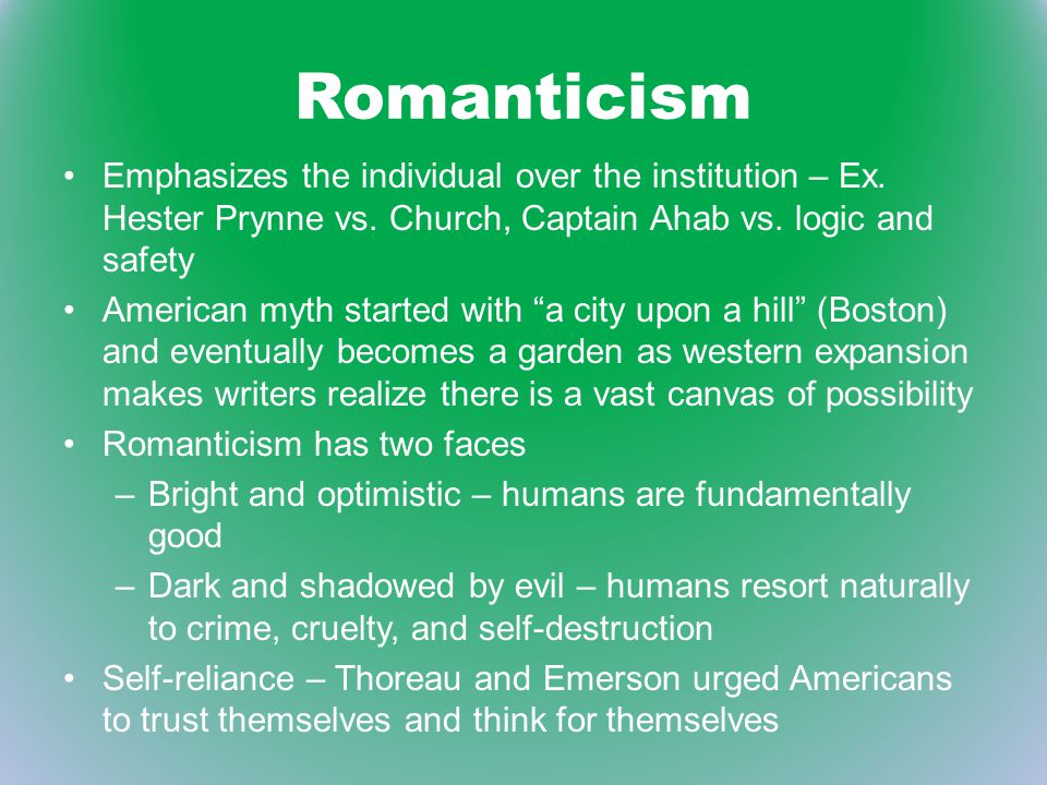 Romanticism Emphasizes the individual over the institution – Ex. Hester Prynne vs. Church, Captain Ahab vs. logic and safety American myth started wit