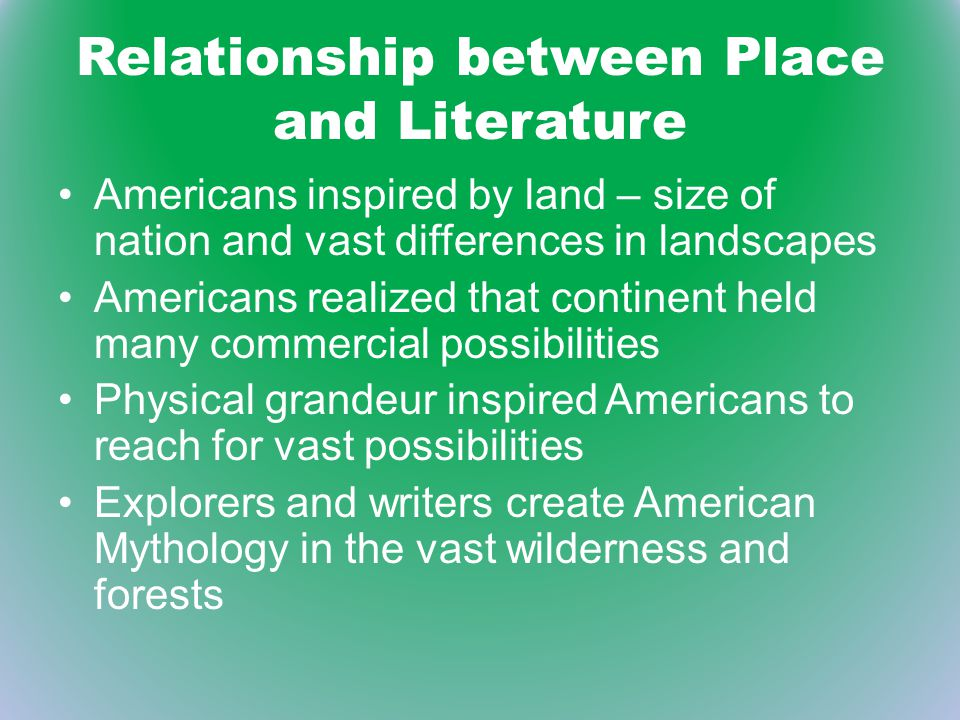 Relationship between Place and Literature Americans inspired by land – size of nation and vast differences in landscapes Americans realized that conti