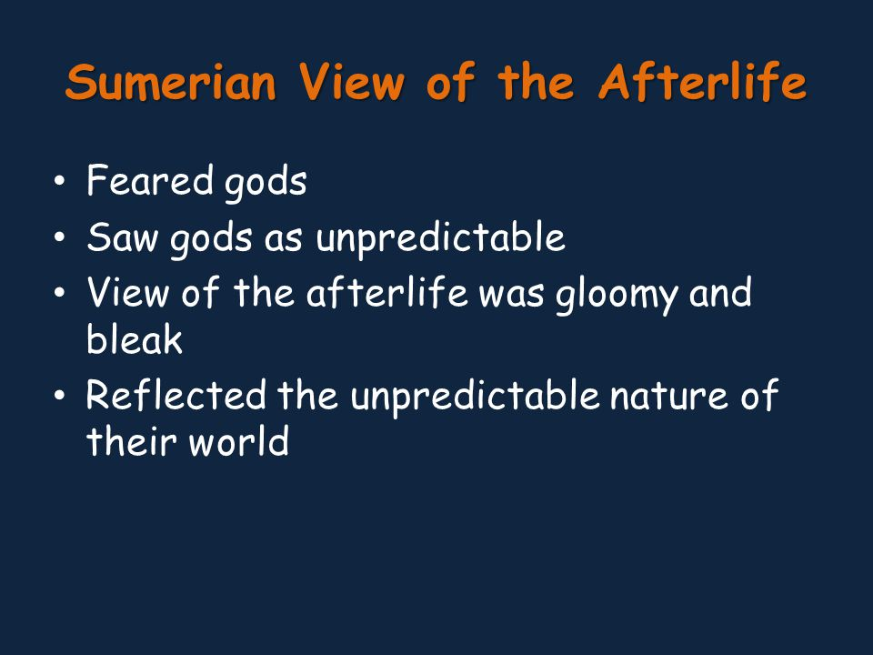 Sumerian View of the Afterlife Feared gods Saw gods as unpredictable View of the afterlife was gloomy and bleak Reflected the unpredictable nature of their world