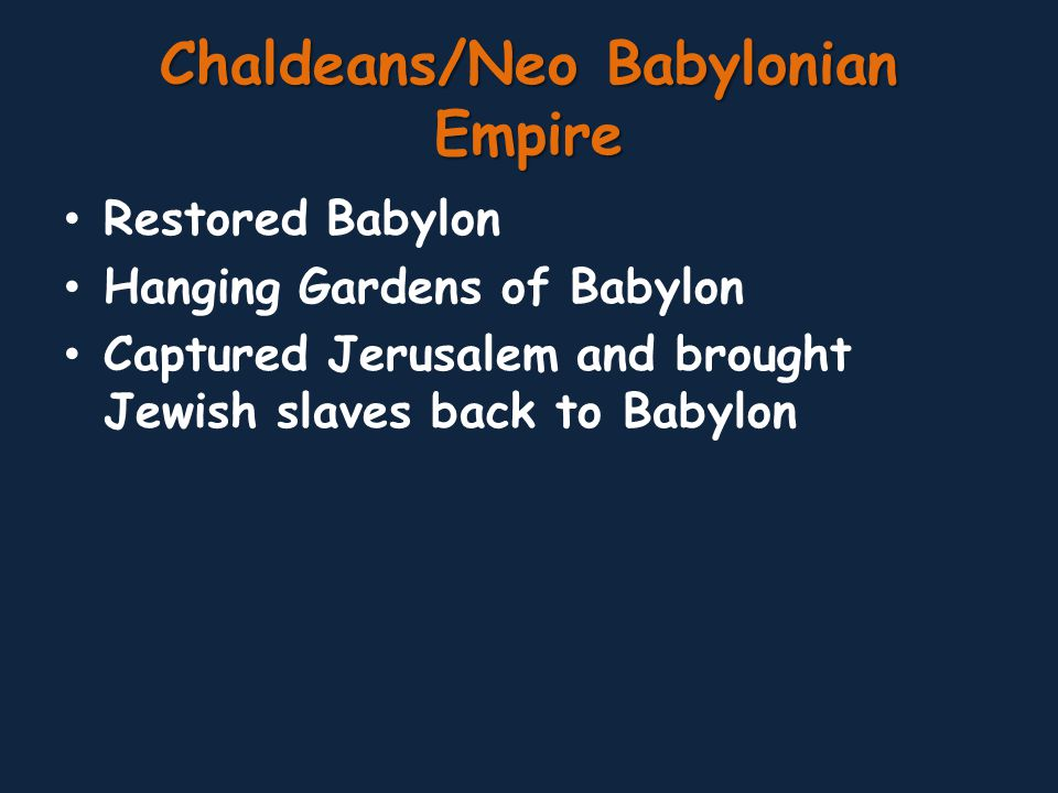 Chaldeans/Neo Babylonian Empire Restored Babylon Hanging Gardens of Babylon Captured Jerusalem and brought Jewish slaves back to Babylon