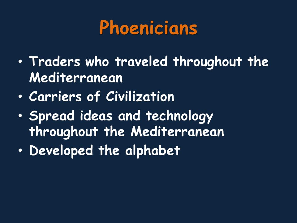 Phoenicians Traders who traveled throughout the Mediterranean Carriers of Civilization Spread ideas and technology throughout the Mediterranean Developed the alphabet